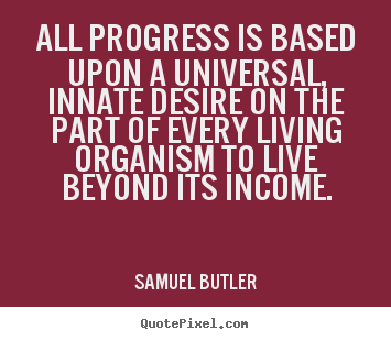 Motivational quotes - All progress is based upon a universal, innate desire on the part..