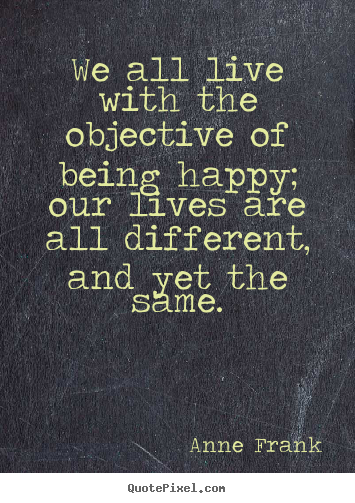 We all live with the objective of being happy; our lives.. Anne Frank greatest motivational quotes