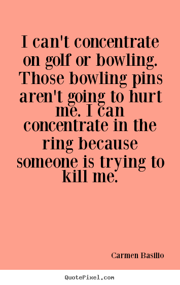 Carmen Basilio picture quotes - I can't concentrate on golf or bowling. those bowling pins aren't going.. - Motivational quotes