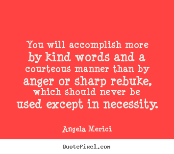 You will accomplish more by kind words and a courteous.. Angela Merici best motivational quote
