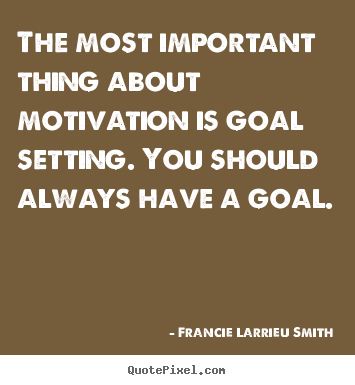 Motivational quotes - The most important thing about motivation is goal setting...
