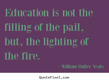 Education is not the filling of the pail, but,.. William Butler Yeats  motivational quote