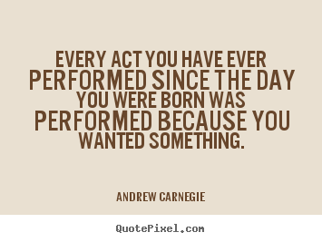Andrew Carnegie picture quote - Every act you have ever performed since the day you were born.. - Motivational quote