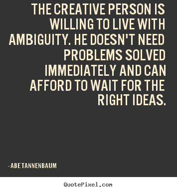 Abe Tannenbaum picture quotes - The creative person is willing to live with ambiguity... - Motivational quote