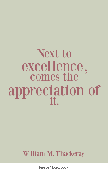 William M. Thackeray picture quote - Next to excellence, comes the appreciation of it. - Motivational quote
