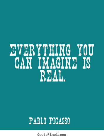Everything you can imagine is real. Pablo Picasso famous motivational quotes