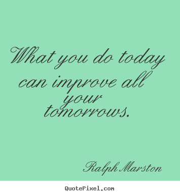 Motivational quote - What you do today can improve all your tomorrows.