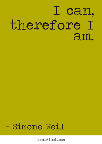 Simone Weil image quote - I can, therefore i am. - Motivational quote