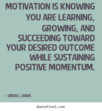 Motivational quotes - Motivation is knowing you are learning, growing, and succeeding..