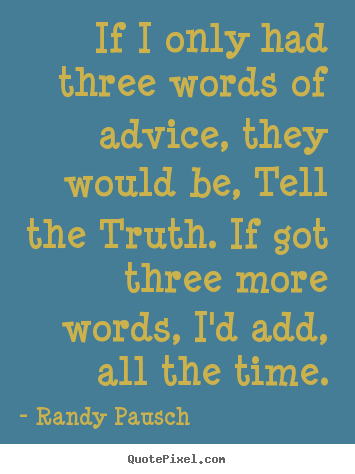 Randy Pausch photo quote - If i only had three words of advice, they.. - Motivational quotes