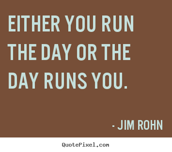 Either you run the day or the day runs you. Jim Rohn famous motivational quotes