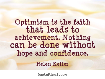Optimism is the faith that leads to achievement. nothing.. Helen Keller  motivational quote