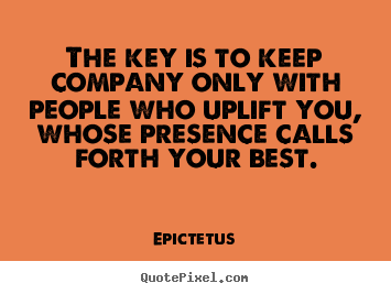 The key is to keep company only with people who uplift you,.. Epictetus good motivational quotes