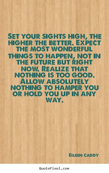 Eileen Caddy picture quotes - Set your sights high, the higher the better. expect.. - Motivational quotes