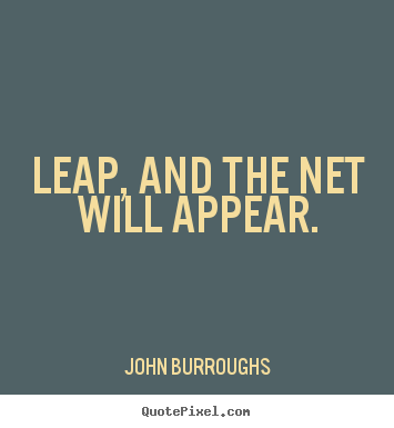 Motivational quotes - Leap, and the net will appear.