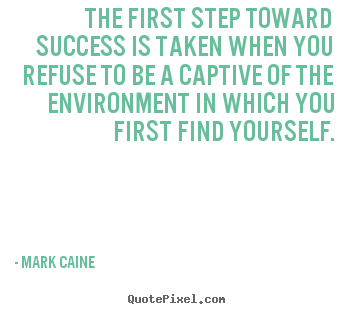 Motivational quotes - The first step toward success is taken when you refuse..
