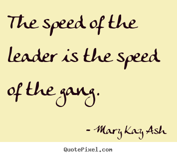 Motivational quotes - The speed of the leader is the speed of the gang.