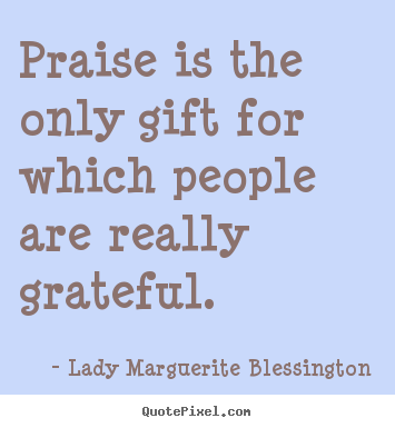 How to make photo quotes about motivational - Praise is the only gift for which people are really grateful.