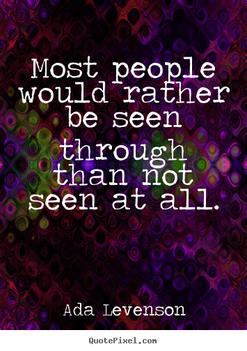 Ada Levenson picture quotes - Most people would rather be seen through than not seen.. - Motivational quotes