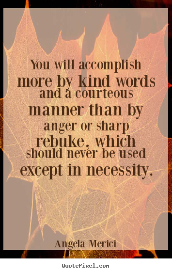 Angela Merici picture quotes - You will accomplish more by kind words and a courteous manner.. - Motivational quotes
