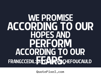 We promise according to our hopes and perform according.. François De La Rochefoucauld greatest motivational quote