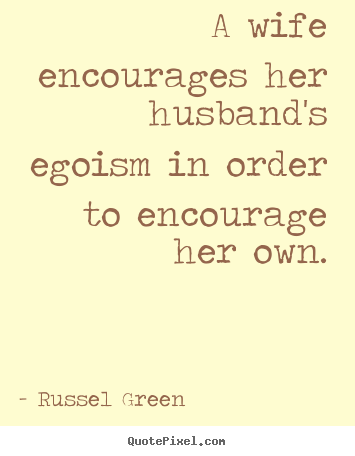 A wife encourages her husband's egoism in order to encourage her own. Russel Green top motivational quotes
