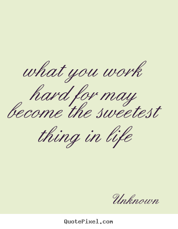 Quote about motivational - What you work hard for may become the sweetest thing..