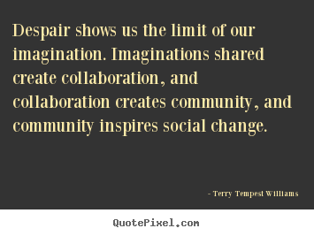 Terry Tempest Williams picture quotes - Despair shows us the limit of our imagination. imaginations shared.. - Motivational quote