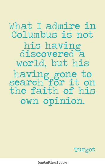 Turgot picture quotes - What i admire in columbus is not his having.. - Motivational quotes