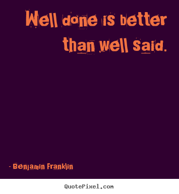 Well done is better than well said. Benjamin Franklin famous motivational sayings