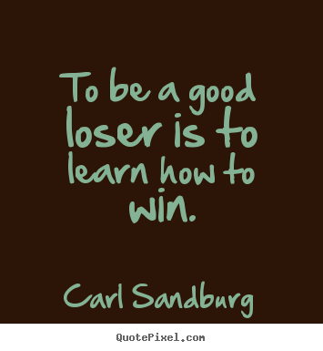 To be a good loser is to learn how to win. Carl Sandburg popular motivational quote