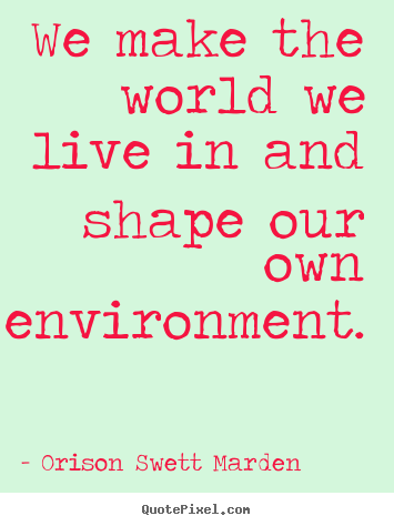 Orison Swett Marden picture quotes - We make the world we live in and shape our own.. - Motivational quotes