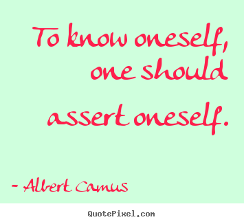 To know oneself, one should assert oneself. Albert Camus  motivational quotes