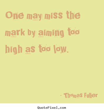 Sayings about motivational - One may miss the mark by aiming too high as too low.