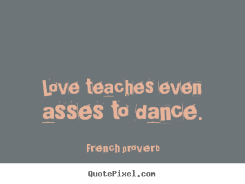 Love teaches even asses to dance. French Proverb top motivational quote