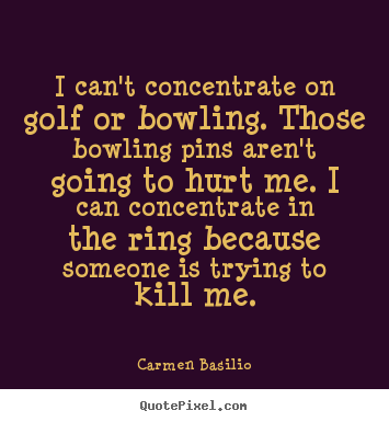 Create custom picture quotes about motivational - I can't concentrate on golf or bowling. those..