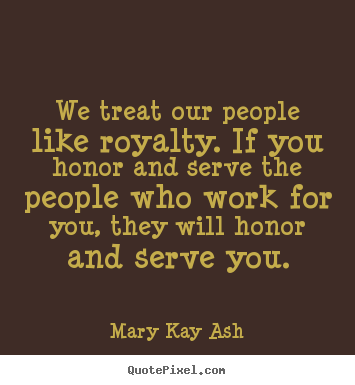 Mary Kay Ash picture quotes - We treat our people like royalty. if you honor.. - Motivational quote
