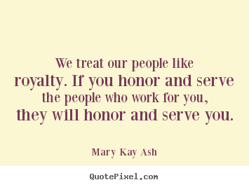 Motivational quotes - We treat our people like royalty. if you honor and serve the people..