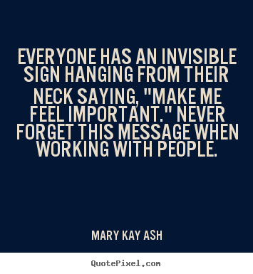 Everyone has an invisible sign hanging from.. Mary Kay Ash greatest motivational quote