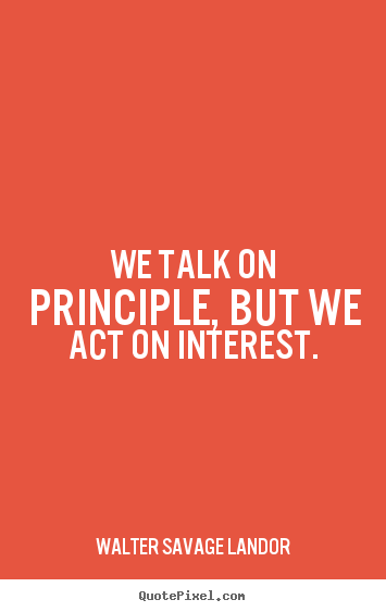 Motivational quote - We talk on principle, but we act on interest.