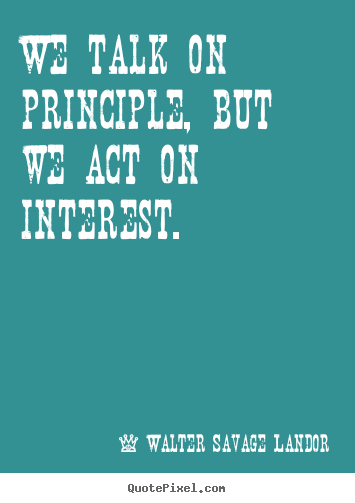 Diy image quote about motivational - We talk on principle, but we act on interest.