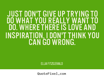 Just don't give up trying to do what you really want to do... Ella Fitzgerald great motivational quote
