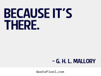 Because it's there. G. H. L. Mallory famous motivational quotes