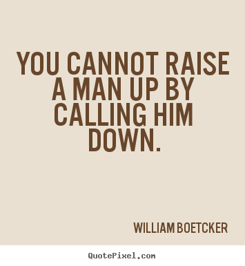 motivational quotes you cannot raise a man up by calling