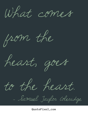 What comes from the heart, goes to the heart. Samuel Taylor Coleridge top motivational quotes