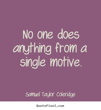 Motivational quotes - No one does anything from a single motive.