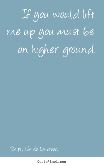 How to make picture quotes about motivational - If you would lift me up you must be on higher..