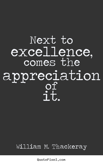 Sayings about motivational - Next to excellence, comes the appreciation of it.