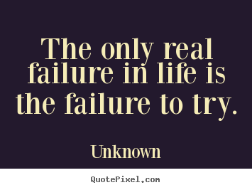 Diy picture quote about motivational - The only real failure in life is the failure to try.