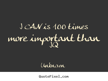 Unknown picture quotes - I can is 100 times more important than iq - Motivational sayings
